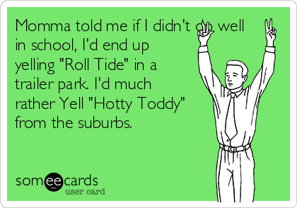 """Momma told me if I didn't do well in school, I'd end up yelling """"Roll Tide"""" in a trailer park. I'd much rather Yell """"Hotty Toddy"""" from the suburbs."""