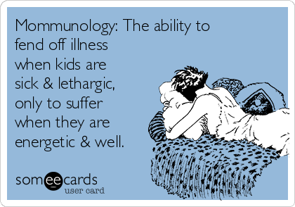 Mommunology: The ability to fend off illness when kids are sick & lethargic, only to suffer when they are energetic & well.