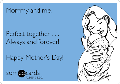 Mommy and me.    Perfect together . . .  Always and forever!  Happy Mother's Day!