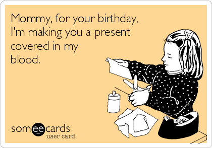 Mommy, for your birthday, I'm making you a present covered in my blood.