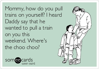 Mommy, how do you pull trains on yourself? I heard Daddy say that he wanted to pull a train on you this weekend. Where's the choo choo?