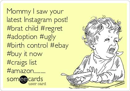 Mommy I saw your latest Instagram post! #brat child #regret #adoption #ugly #birth control #ebay #buy it now #craigs list #amazon.........
