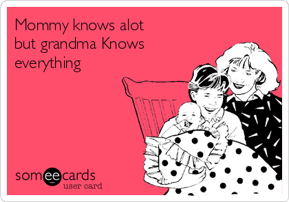Mommy knows alot  but grandma Knows everything