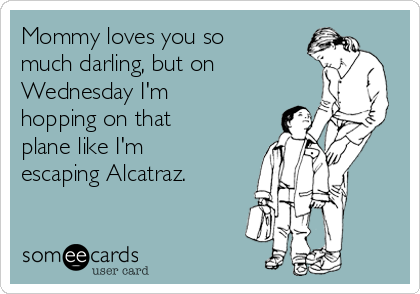 Mommy loves you so much darling, but on Wednesday I'm hopping on that plane like I'm escaping Alcatraz.