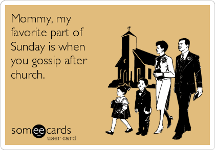 Mommy, my favorite part of Sunday is when you gossip after church.
