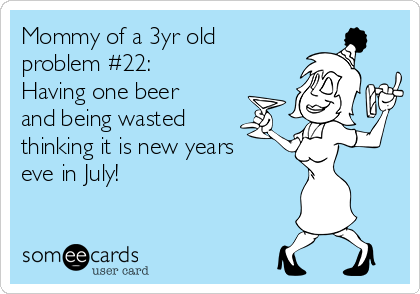 Mommy of a 3yr old problem #22: Having one beer and being wasted thinking it is new years eve in July!