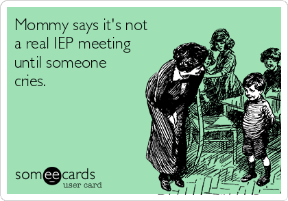 Mommy says it's not a real IEP meeting until someone  cries.