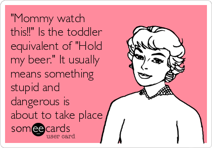 """""""Mommy watch this!!"""" Is the toddler equivalent of """"Hold my beer."""" It usually means something stupid and dangerous is about to take place"""