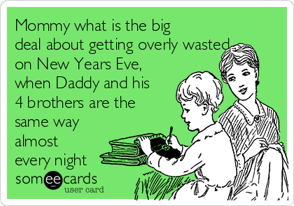 Mommy what is the big deal about getting overly wasted  on New Years Eve, when Daddy and his 4 brothers are the same way almost every night