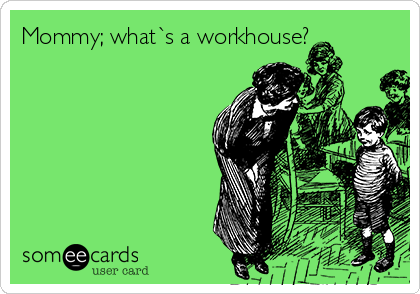 Mommy; what`s a workhouse?