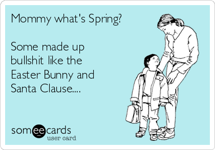 Mommy what's Spring?  Some made up bullshit like the Easter Bunny and Santa Clause....