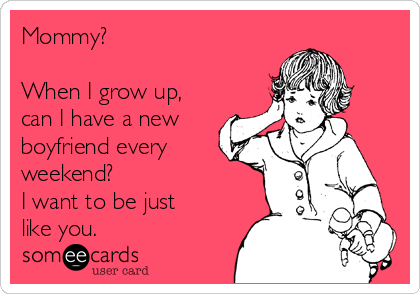 Mommy?  When I grow up, can I have a new boyfriend every weekend? I want to be just like you.