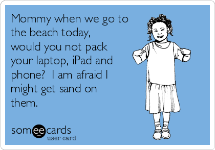Mommy when we go to the beach today, would you not pack your laptop, iPad and  phone?  I am afraid I might get sand on them.