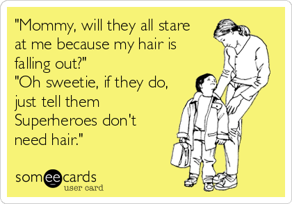 """Mommy, will they all stare at me because my hair is falling out?"" ""Oh sweetie, if they do, just tell them Superheroes don't need hair."""