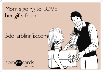 Mom's going to LOVE her gifts from    5dollarblingfix.com