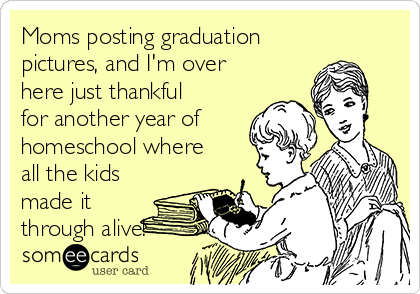 Moms posting graduation pictures, and I'm over here just thankful for another year of homeschool where all the kids made it through alive!