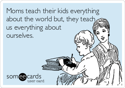 Moms teach their kids everything about the world but, they teach us everything about ourselves.
