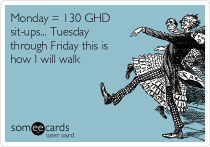 Monday = 130 GHD sit-ups... Tuesday through Friday this is how I will walk