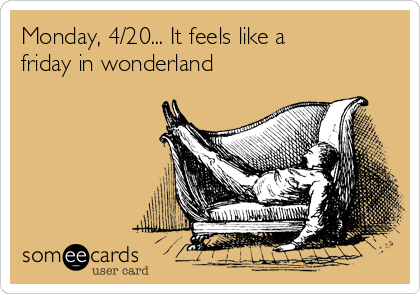 Monday, 4/20... It feels like a friday in wonderland