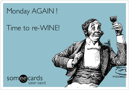 Monday AGAIN !  Time to re-WINE!