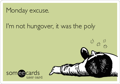 Monday excuse.  I'm not hungover, it was the poly
