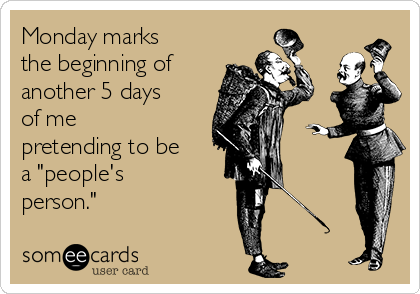 "Monday marks the beginning of another 5 days of me pretending to be a ""people's person."""