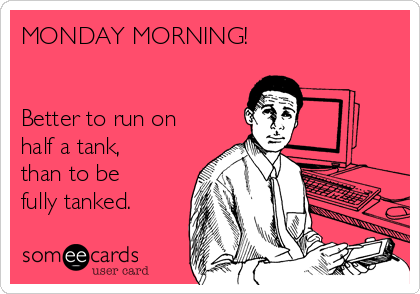 MONDAY MORNING!   Better to run on half a tank, than to be fully tanked.