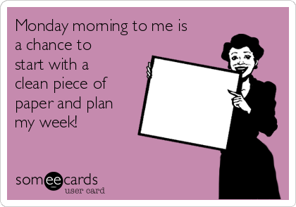 Monday morning to me is a chance to start with a clean piece of paper and plan my week!