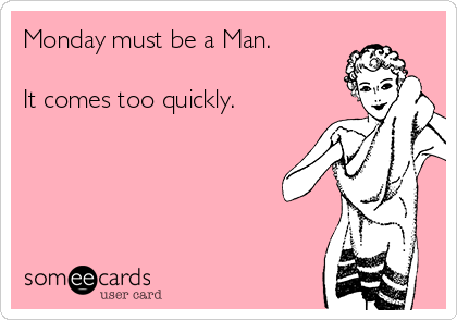 Monday must be a Man.  It comes too quickly.