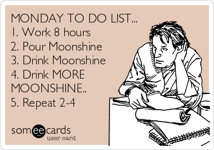MONDAY TO DO LIST... 1. Work 8 hours 2. Pour Moonshine 3. Drink Moonshine 4. Drink MORE MOONSHINE.. 5. Repeat 2-4
