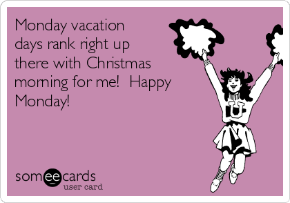 Monday vacation days rank right up there with Christmas morning for me!  Happy Monday!