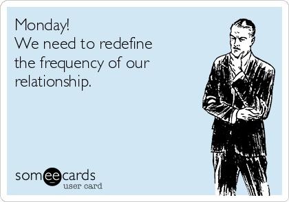Monday! We need to redefine the frequency of our relationship.