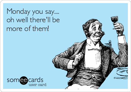 Monday you say.... oh well there'll be more of them!