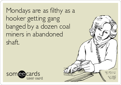 Mondays are as filthy as a hooker getting gang banged by a dozen coal miners in abandoned shaft.