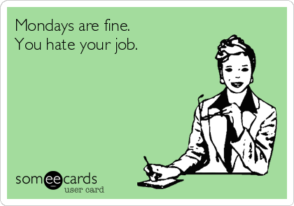 Mondays are fine. You hate your job.