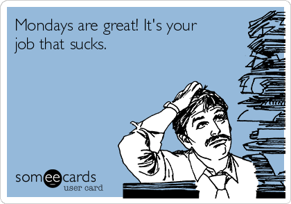 Mondays are great! It's your job that sucks.