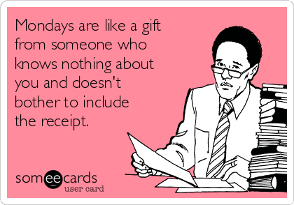 Mondays are like a gift from someone who knows nothing about you and doesn't bother to include the receipt.