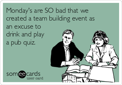 Monday's are SO bad that we created a team building event as an excuse to drink and play a pub quiz.