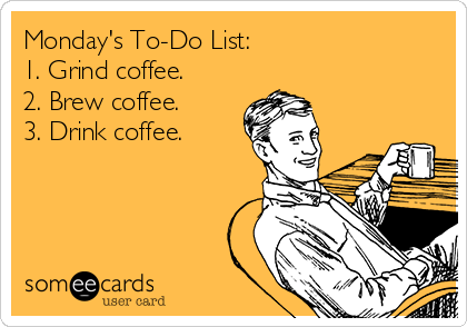 Monday's To-Do List:  1. Grind coffee.  2. Brew coffee.  3. Drink coffee.
