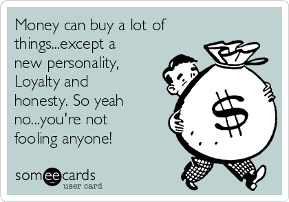 Money can buy a lot of things...except a new personality,  Loyalty and honesty. So yeah no...you're not fooling anyone!