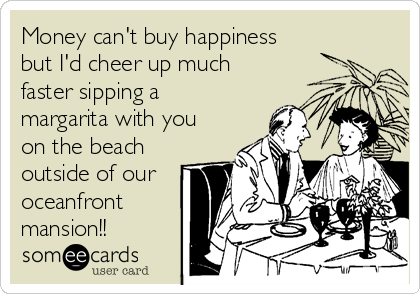 Money can't buy happiness but I'd cheer up much faster sipping a margarita with you on the beach outside of our oceanfront mansion!!