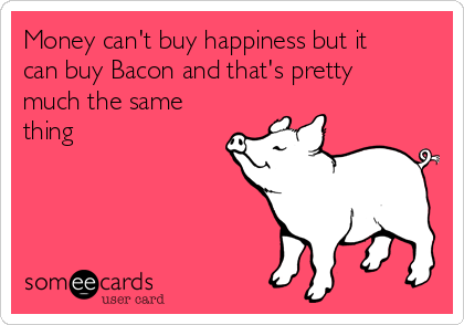 Money can't buy happiness but it can buy Bacon and that's pretty much the same thing