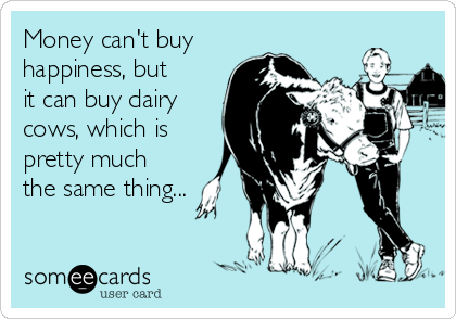 Money can't buy happiness, but it can buy dairy cows, which is pretty much the same thing...