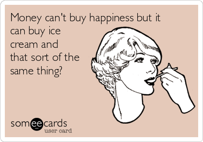 Money can't buy happiness but it can buy ice cream and that sort of the same thing?