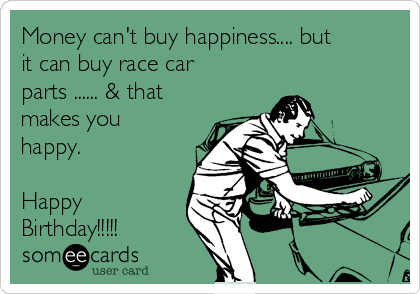 Money Cant Buy Happiness But It Can Buy Race Car Parts