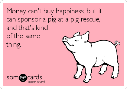 Money can't buy happiness, but it can sponsor a pig at a pig rescue, and that's kind of the same thing.