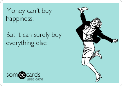 Money can't buy happiness.  But it can surely buy everything else!