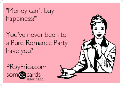 """""""Money can't buy happiness?""""  You've never been to a Pure Romance Party have you?  PRbyErica.com"""