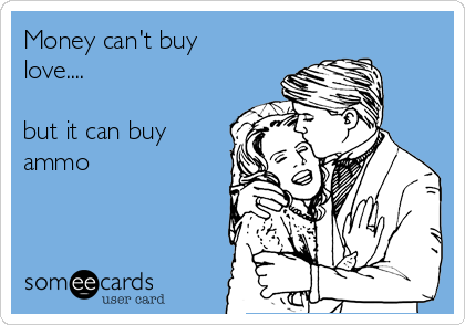 Money can't buy love....  but it can buy ammo