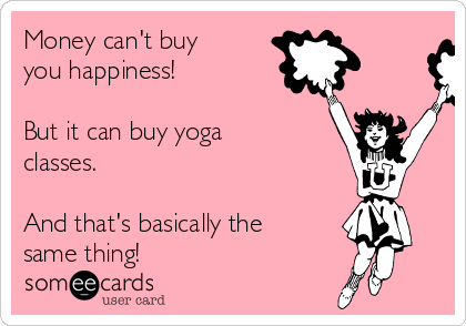 Money can't buy you happiness!   But it can buy yoga classes.    And that's basically the same thing!